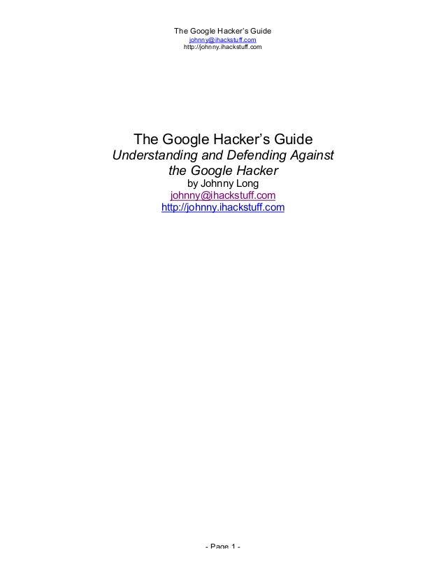 The Google Hacker's Guide johnny@ihackstuff.com http://johnny.ihackstuff.com - Page 1 - The Google Hacker's Guide Understa...