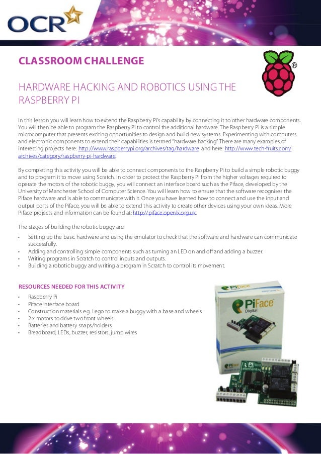 CLASSROOM CHALLENGE HARDWARE HACKING AND ROBOTICS USING THE RASPBERRY PI In this lesson you will learn how to extend the R...