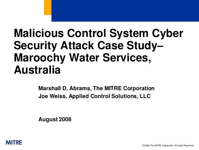 © 2008 The MITRE Corporation. All rights Reserved. Malicious Control System Cyber Security Attack Case Study– Maroochy Wat...