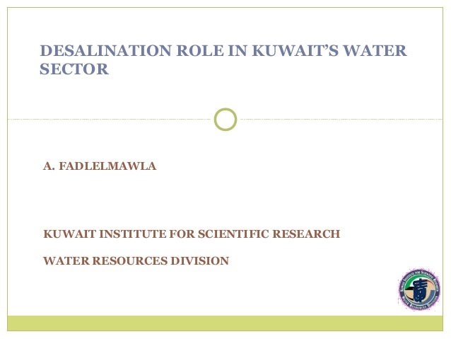 DESALINATION ROLE IN KUWAIT'S WATERSECTORA. FADLELMAWLAKUWAIT INSTITUTE FOR SCIENTIFIC RESEARCHWATER RESOURCES DIVISION