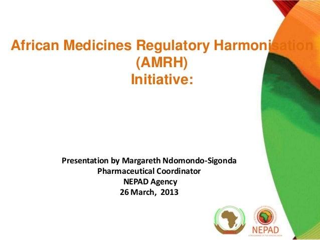 African Medicines Regulatory Harmonisation (AMRH) Initiative:  Presentation by Margareth Ndomondo-Sigonda Pharmaceutical C...