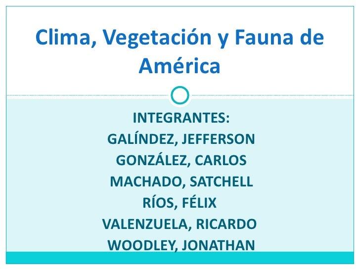 Clima, Vegetación y Fauna de          América          INTEGRANTES:       GALÍNDEZ, JEFFERSON        GONZÁLEZ, CARLOS     ...