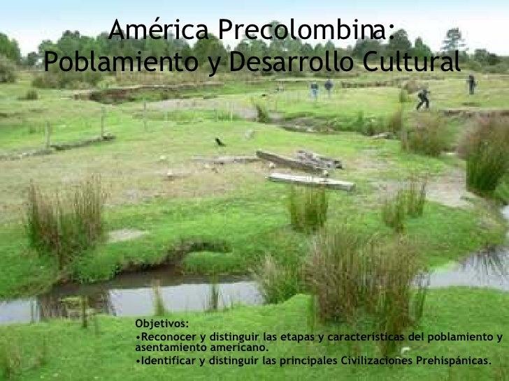 América Precolombina: Poblamiento y Desarrollo Cultural <ul><li>Objetivos:  </li></ul><ul><li>Reconocer y distinguir las e...