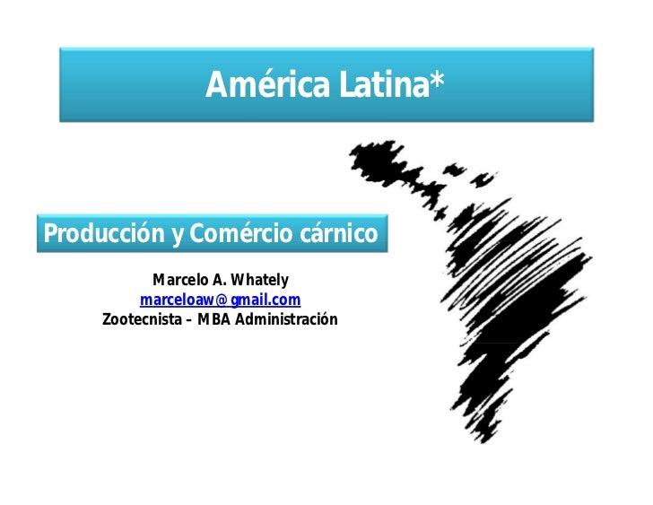 América Latina*Producción y Comércio cárnico           Marcelo A. Whately          marceloaw@gmail.com     Zootecnista – M...