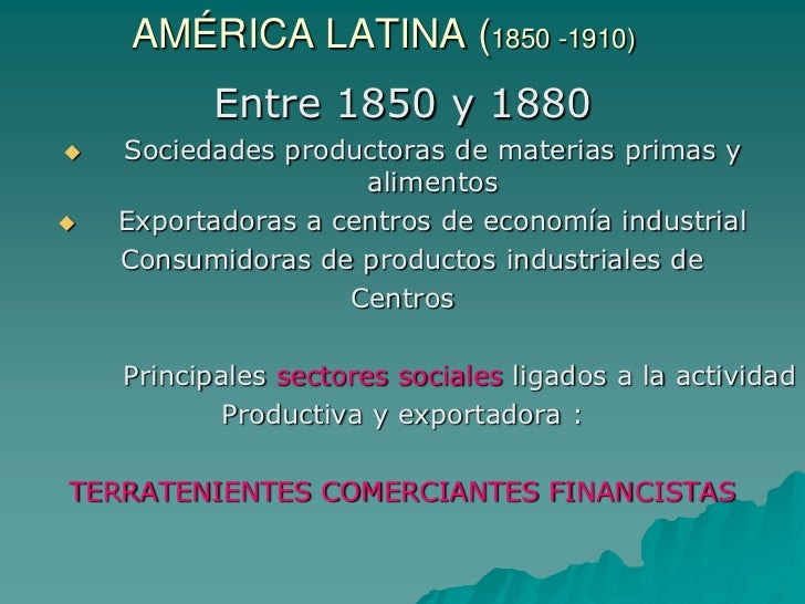 AMÉRICA LATINA (1850 -1910)          Entre 1850 y 1880   Sociedades productoras de materias primas y                     ...