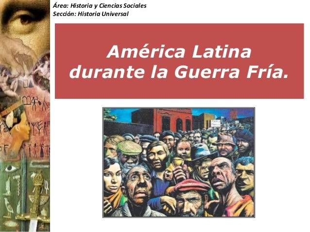 Área: Historia y Ciencias SocialesSección: Historia Universal        América Latina     durante la Guerra Fría.