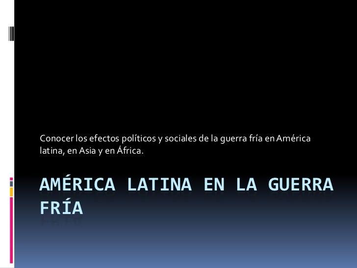 Conocer los efectos políticos y sociales de la guerra fría en Américalatina, en Asia y en África.AMÉRICA LATINA EN LA GUER...
