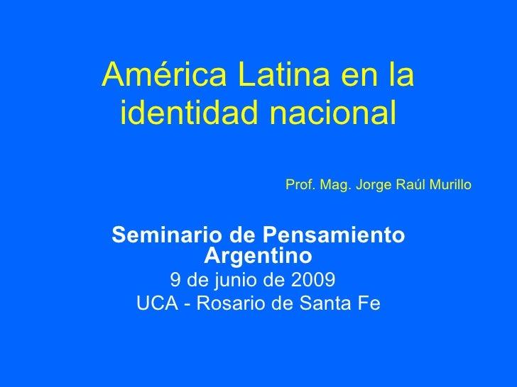 América Latina en la  identidad nacional                  Prof. Mag. Jorge Raúl Murillo   Seminario de Pensamiento        ...
