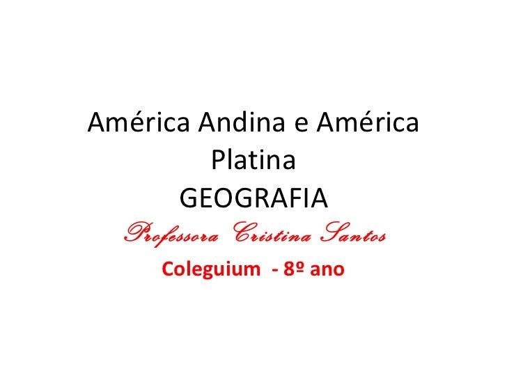 América Andina e América Platina GEOGRAFIA Professora Cristina Santos Coleguium  - 8º ano