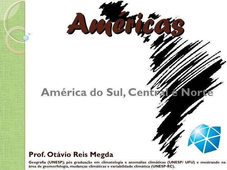 Américas      América do Sul, Central e NorteProf. Otávio Reis MegdaGeografia (UNESP); pós graduação em climatologia e ano...