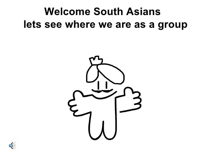 Welcome South Asians  lets see where we are as a group