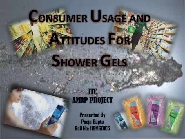 CONSUMER USAGE AND  ATTITUDES FOR   SHOWER GELS          ITC      AMRP PROJECT        Presented By         Pooja Gupta    ...