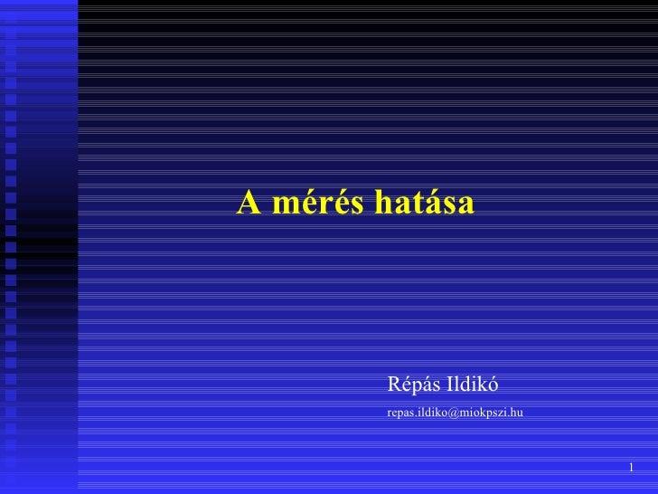 A mérés hatása        Répás Ildikó        repas.ildiko@miokpszi.hu                                   1