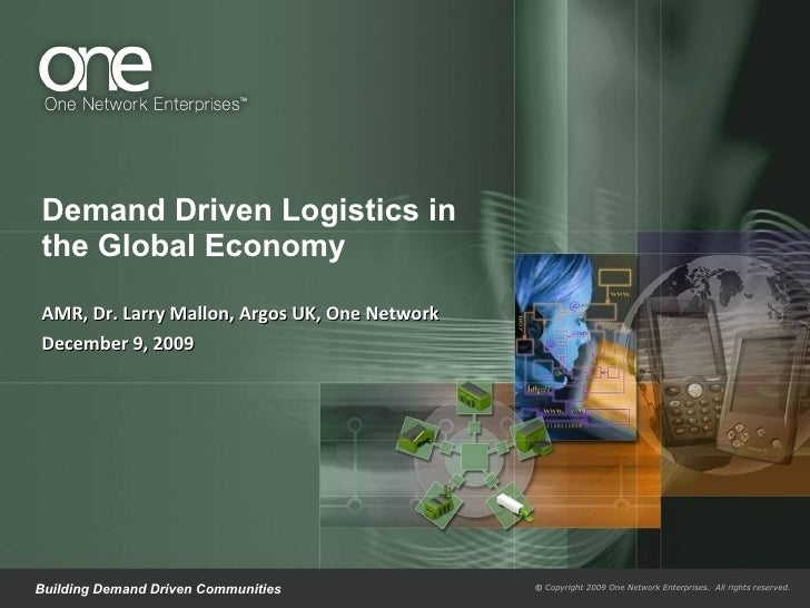 Demand Driven Logistics in the Global Economy AMR, Dr. Larry Mallon, Argos UK, One Network December 9, 2009