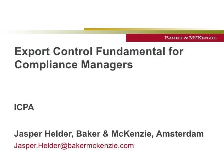 Export Control Fundamental for Compliance Managers   ICPA Jasper Helder, Baker & McKenzie, Amsterdam [email_address]