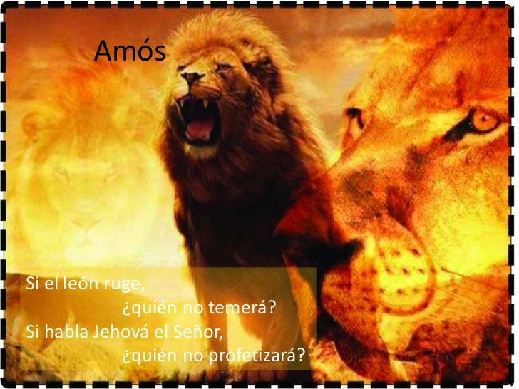 AmósSi el león ruge,             ¿quién no temerá?Si habla Jehová el Señor,             ¿quién no profetizará?