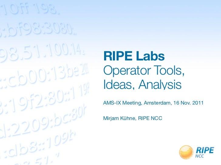 RIPE LabsOperator Tools,Ideas, AnalysisAMS-IX Meeting, Amsterdam, 16 Nov. 2011Mirjam Kühne, RIPE NCC