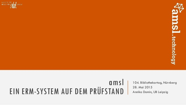 amsl EIN ERM-SYSTEM AUF DEM PRÜFSTAND 104. Bibliothekartag, Nürnberg 28. Mai 2015 Annika Domin, UB Leipzig