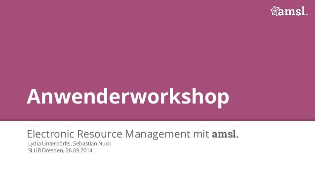 Anwenderworkshop  Electronic Resource Management mit amsl.  Lydia Unterdörfel, Sebastian Nuck  SLUB Dresden, 26.09.2014