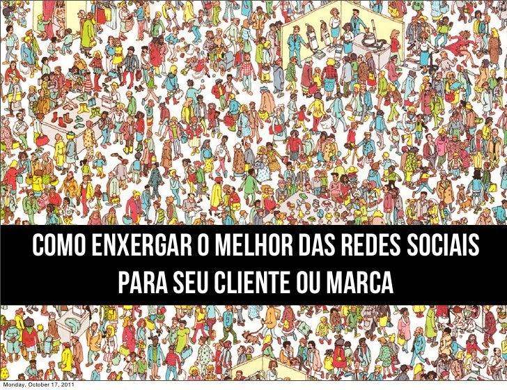 COMO ENXERGAR O MELHOR DAS REDES SOCIAIS                PARA SEU CLIENTE OU MARCAMonday, October 17, 2011