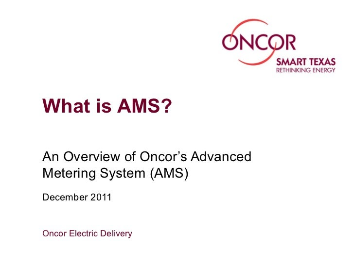 What is AMS?An Overview of Oncor's AdvancedMetering System (AMS)December 2011Oncor Electric Delivery
