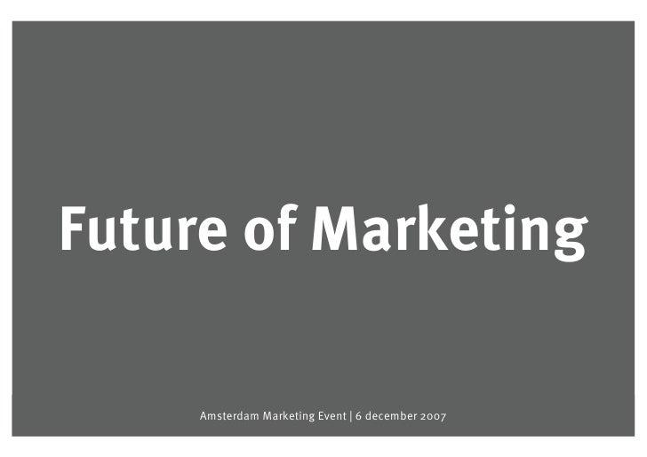 Future of Marketing   Future of Marketing                Amsterdam Marketing Event   6 december 2007