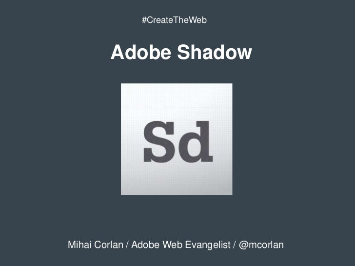 #CreateTheWeb         Adobe ShadowMihai Corlan / Adobe Web Evangelist / @mcorlan