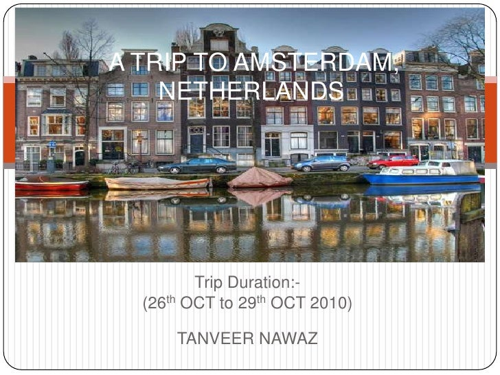 A TRIP TO AMSTERDAM,           NETHERLANDS<br />Trip Duration:-<br />(26th OCT to 29th OCT 2010)                  <br /> ...