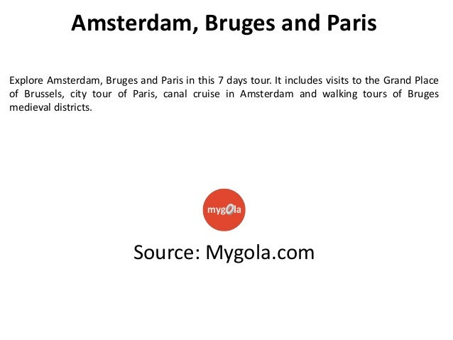 Amsterdam, Bruges and Paris Explore Amsterdam, Bruges and Paris in this 7 days tour. It includes visits to the Grand Place...