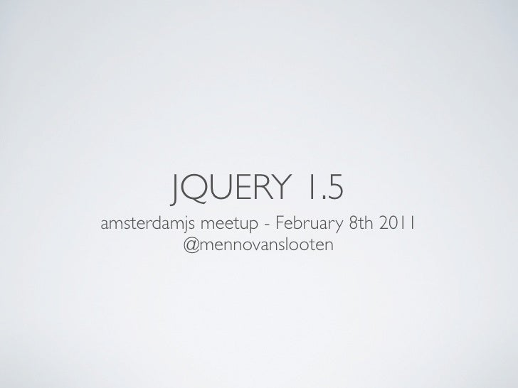 JQUERY 1.5amsterdamjs meetup - February 8th 2011         @mennovanslooten