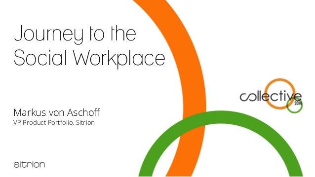Journey to the Social Workplace Markus von Aschoff VP Product Portfolio, Sitrion