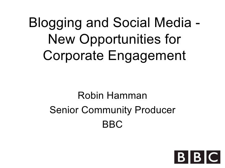 Blogging and Social Media - New Opportunities for Corporate Engagement Robin Hamman Senior Community Producer BBC