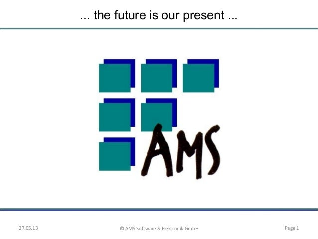 ... the future is our present ...27.05.13 © AMS Software & Elektronik GmbH Page 1