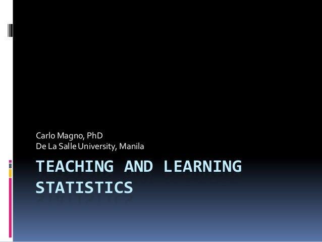 TEACHING AND LEARNING STATISTICS Carlo Magno, PhD De La Salle University, Manila