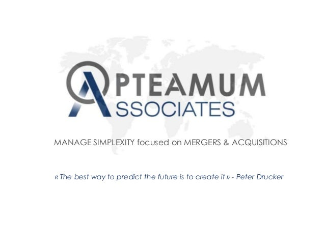 « The best way to predict the future is to create it » - Peter Drucker MANAGE SIMPLEXITY focused on MERGERS & ACQUISITIONS