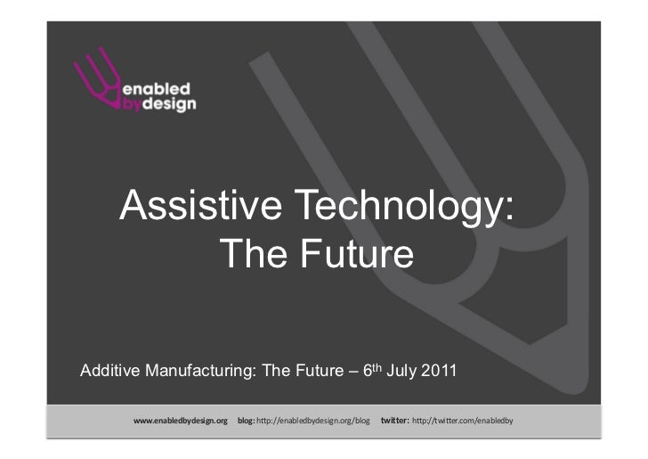 Assistive Technology:          The FutureAdditive Manufacturing: The Future – 6th July 2011       www.enabledbydesign.org