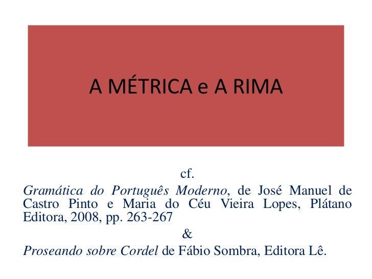 A MÉTRICA e A RIMA                           cf.Gramática do Português Moderno, de José Manuel deCastro Pinto e Maria do C...