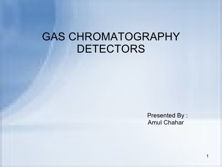 GAS CHROMATOGRAPHY DETECTORS Presented By : Amul Chahar