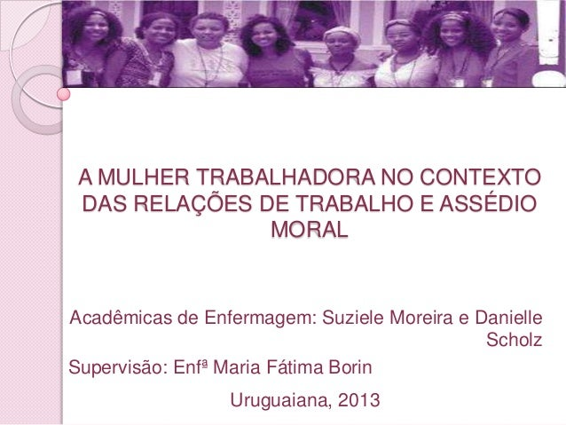 A MULHER TRABALHADORA NO CONTEXTO DAS RELAÇÕES DE TRABALHO E ASSÉDIO               MORALAcadêmicas de Enfermagem: Suziele ...