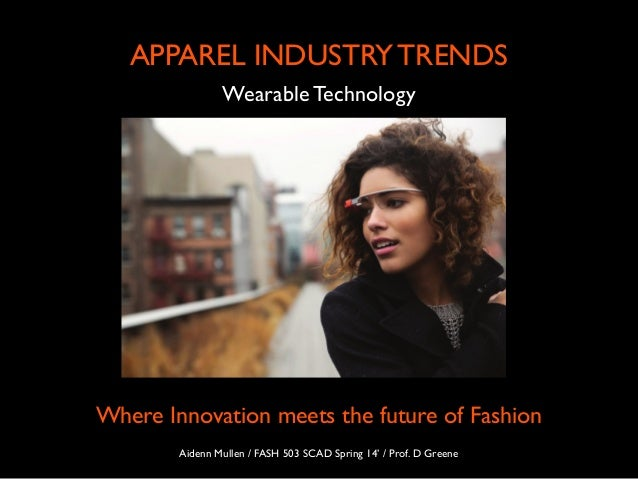 Wearable Technology APPAREL INDUSTRY TRENDS Where Innovation meets the future of Fashion Aidenn Mullen / FASH 503 SCAD Spr...