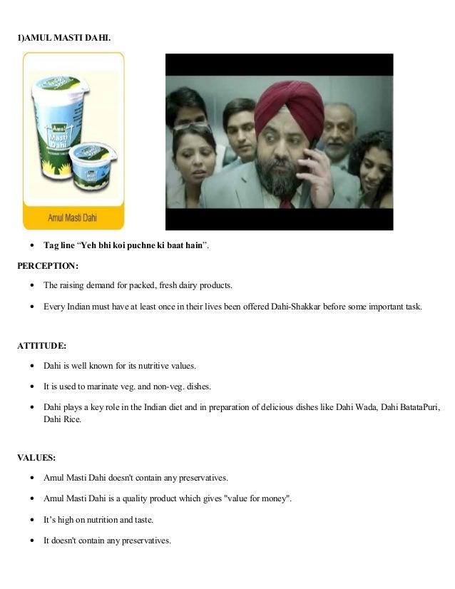 "1)AMUL MASTI DAHI.  •   Tag line ""Yeh bhi koi puchne ki baat hain"".PERCEPTION:  •   The raising demand for packed, fresh d..."