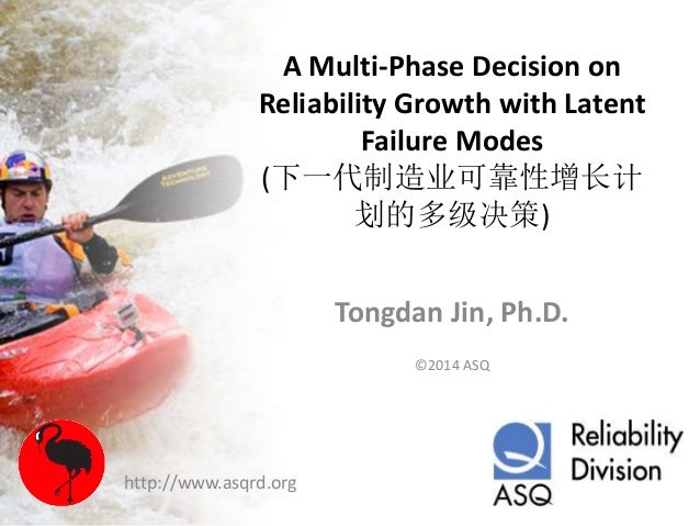 A Multi-Phase Decision on Reliability Growth with Latent Failure Modes (下一代制造业可靠性增长计 划的多级决策) Tongdan Jin, Ph.D. ©2014 ASQ ...