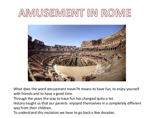 What does the word amusement mean?It means to have fun, to enjoy yourself with friends and to have a good time. Through th...