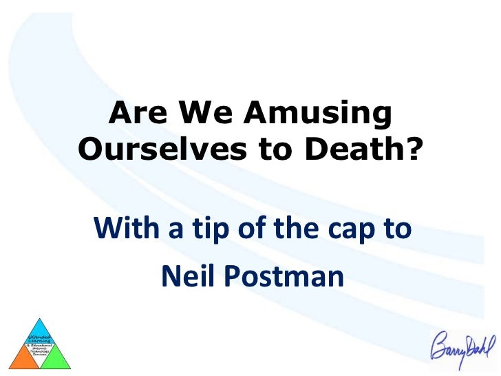 Are We AmusingOurselves to Death?With a tip of the cap to    Neil Postman