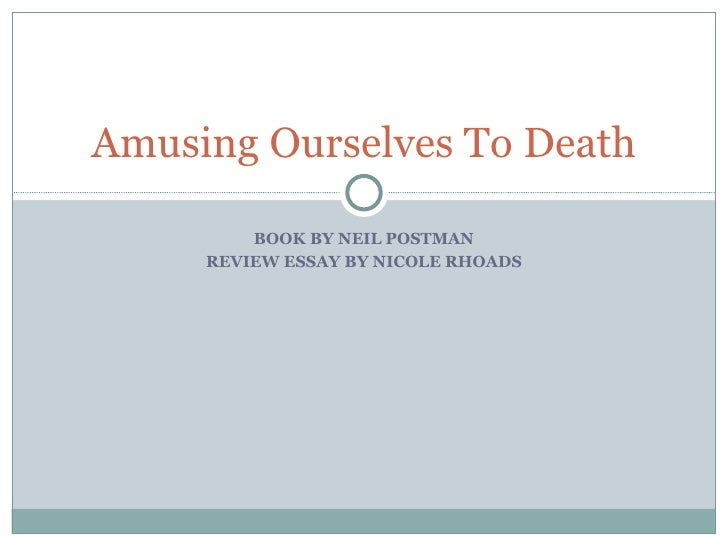 amusing ourselves to deathbook by neil postman review essay by nicole rhoads amusing ourselves to death