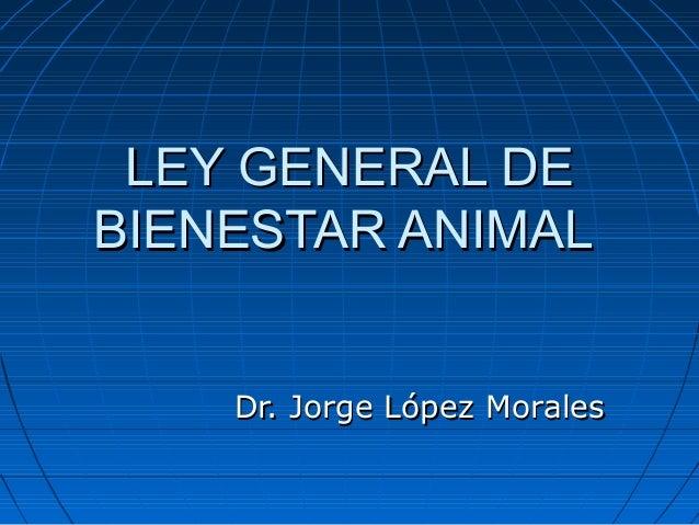 LEY GENERAL DE BIENESTAR ANIMAL Dr. Jorge López Morales