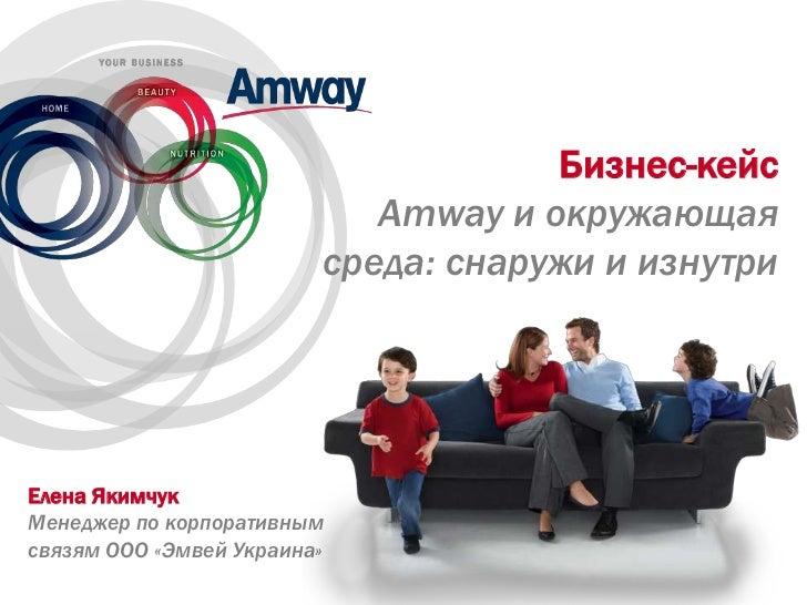 Бизнес-кейс                            Amway и окружающая                         среда: снаружи и изнутриЕлена ЯкимчукМен...