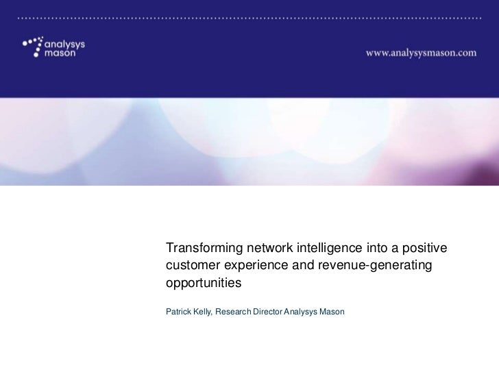 Transforming network intelligence into a positivecustomer experience and revenue-generatingopportunitiesPatrick Kelly, Res...