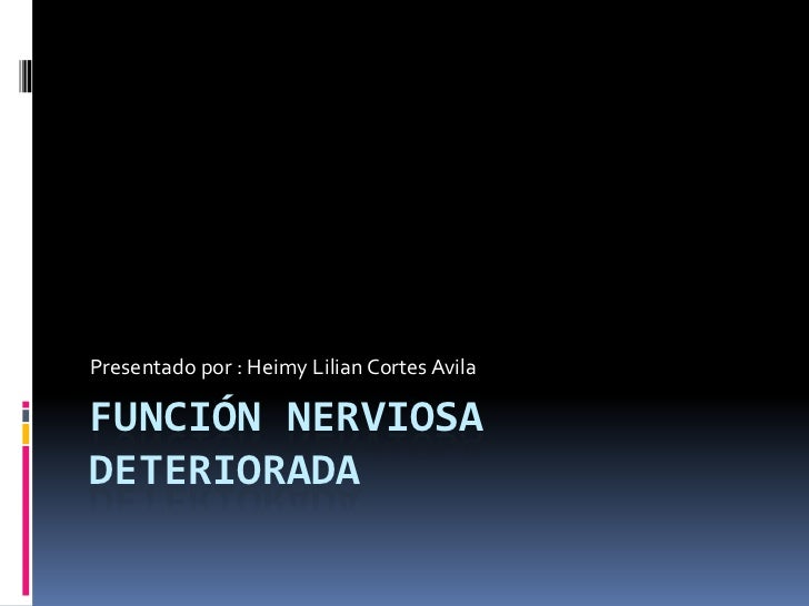 Función nerviosa deteriorada<br />Presentado por : HeimyLilian Cortes Avila<br />
