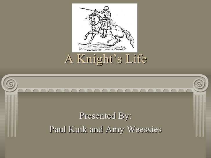 A Knight's Life Presented By: Paul Kuik and Amy Weessies